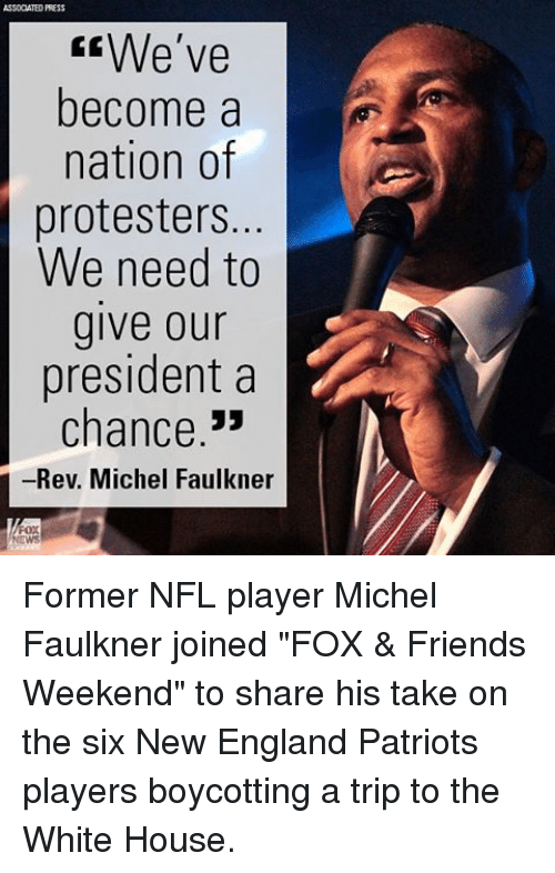 "New England Patriot: ASSODATED PRESS  We've  become a  nation of  protesters.  We need to  give our  president a  chance  -Rev. Michel Faulkner Former NFL player Michel Faulkner joined ""FOX & Friends Weekend"" to share his take on the six New England Patriots players boycotting a trip to the White House."