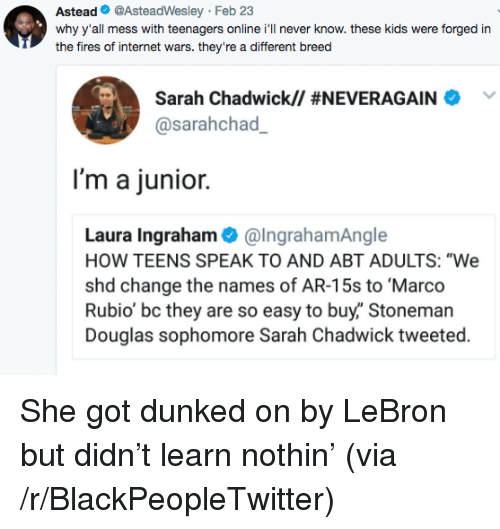 """dunked on: Astead@AsteadWesley Feb 23  why y'all mess with teenagers online i'll never know. these kids were forged in  the fires of internet wars. they're a different breed  Sarah Chadwick// #NEVERAGAINA  @sarahchad  I'm a junior.  Laura Ingraham@IngrahamAngle  HOW TEENS SPEAK TO AND ABT ADULTS: """"We  shd change the names of AR-15s to Marco  Rubio' bc they are so easy to buy,"""" Stoneman  Douglas sophomore Sarah Chadwick tweeted. <p>She got dunked on by LeBron but didn&rsquo;t learn nothin&rsquo; (via /r/BlackPeopleTwitter)</p>"""