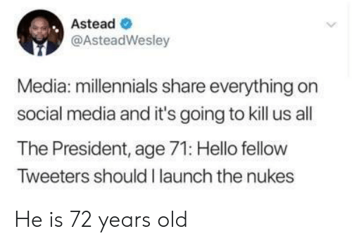 Hello, Social Media, and Millennials: Astead  @AsteadWesley  Media: millennials share everything on  social media and it's going to kill us all  The President, age 71: Hello fellow  Tweeters should I launch the nukes He is 72 years old