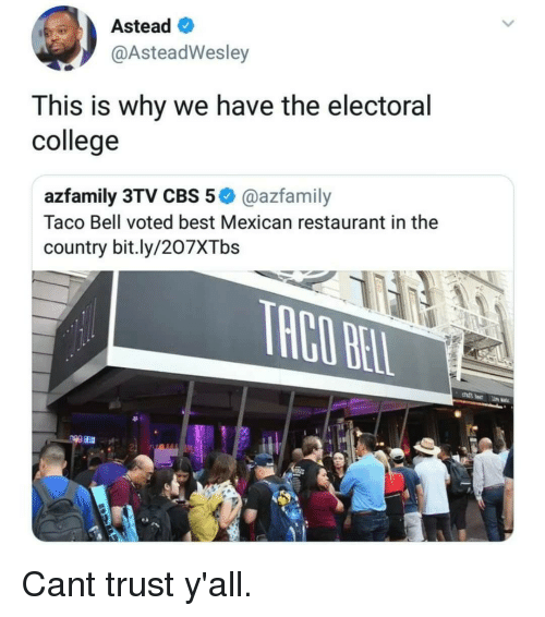 electoral college: Astead  @AsteadWesley  This is why we have the electoral  college  azfamily 3TV CBS 5@azfamily  Taco Bell voted best Mexican restaurant in the  country bit.ly/207XTbs Cant trust y'all.