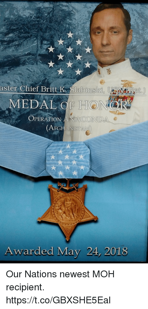 Memes, Afghanistan, and 🤖: aster Chief Britt K Slabinsli  MEDAL OF H  OPERATION ANACON  DA e  AFGHANISTAN  Awarded May 24, 2018 Our Nations newest MOH recipient. https://t.co/GBXSHE5Eal