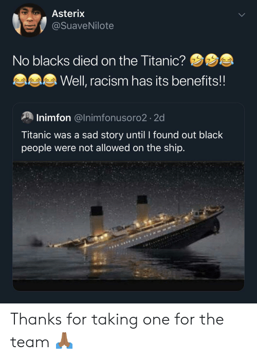 Racism, Titanic, and Black: Asterix  @SuaveNilote  No blacks died on the Titanic?  Well, racism has its benefits!!  Inimfon @Inimfonusoro2 2d  Titanic was a sad story until I found out black  people were not allowed on the ship. Thanks for taking one for the team 🙏🏾