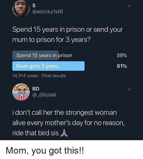 Alive, Memes, and Mother's Day: @asticky1still  Spend 15 years in prison or send your  mum to prison for 3 years?  Spend 15 years in prison  39%  Mum gets 3 years  61%  14,314 votes Final results  BD  @_dillydali  i don't call her the strongest woman  alive every mother's day for no reason,  ride that bird sisA Mom, you got this!!
