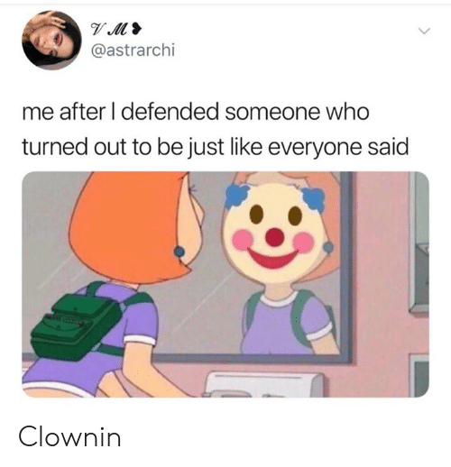 Dank, 🤖, and Who: @astrarchi  me after I defended someone who  turned out to be just like everyone said Clownin