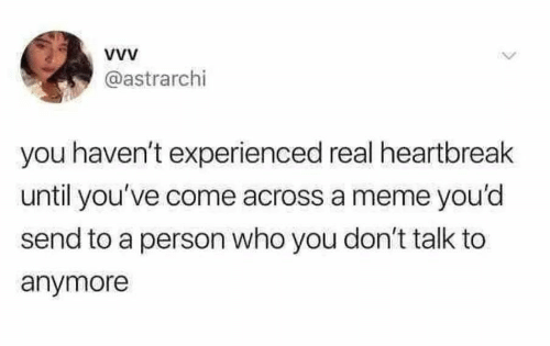 Meme, Who, and You: @astrarchi  you haven't experienced real heartbreak  until you've come across a meme you'd  send to a person who you don't talk to  anymore