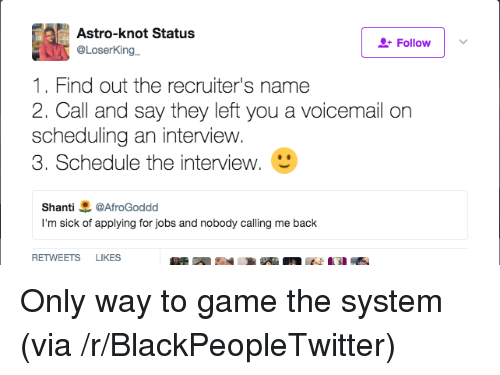 The Interview: Astro-knot Status  @LoserKing  Follow  1. Find out the recruiter's name  2. Call and say they left you a voicemail orn  scheduling an interview.  3. Schedule the interview.  Shanti悪@AfroGoddd  I'm sick of applying for jobs and nobody calling me back  RETWEETS LIKES Only way to game the system (via /r/BlackPeopleTwitter)