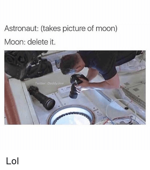 moon moon: Astronaut: (takes picture of moon)  Moon: delete it.  wittor Daddy yaw Lol