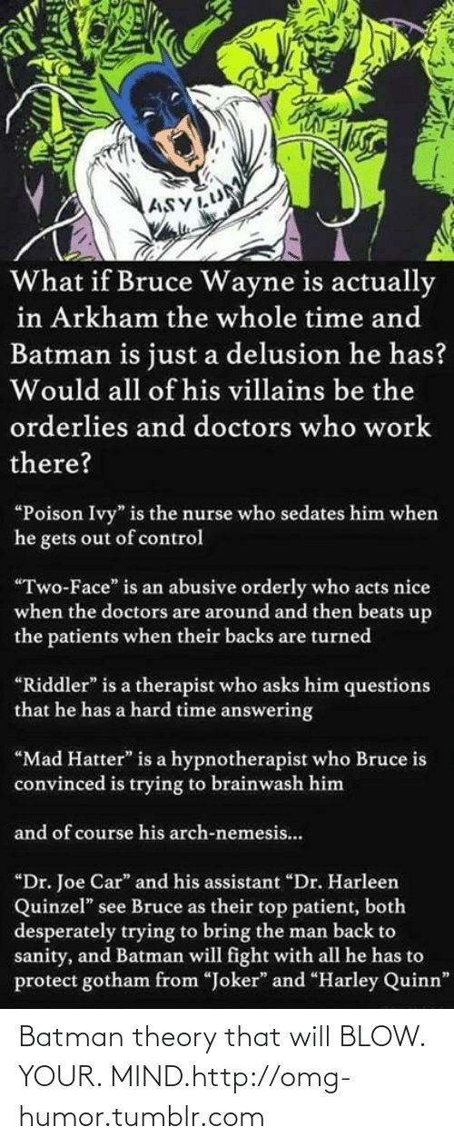 """Will Fight: ASYLUM  What if Bruce Wayne is actually  in Arkham the whole time and  Batman is just a delusion he has?  Would all of his villains be the  orderlies and doctors who work  there?  """"Poison Ivy"""" is the nurse who sedates him when  he gets out of control  """"Two-Face"""" is an abusive orderly who acts nice  when the doctors are around and then beats up  the patients when their backs are turned  """"Riddler"""" is a therapist who asks him questions  that he has a hard time answering  """"Mad Hatter"""" is a hypnotherapist who Bruce is  convinced is trying to brainwash him  and of course his arch-nemesis..  """"Dr. Joe Car"""" and his assistant """"Dr. Harleen  Quinzel"""" see Bruce as their top patient, both  desperately trying to bring the man back to  sanity, and Batman will fight with all he has to  protect gotham from """"Joker"""" and """"Harley Quinn"""" Batman theory that will BLOW. YOUR. MIND.http://omg-humor.tumblr.com"""