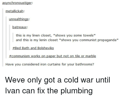 marble: asynchronoustiger:  metallickah:  unrealthings:  batreaux:  this is my linen closet, *shows you some towels*  and this is my lenin closet *shows you communist propaganda  Bed Bath and Bolsheviks  #communism works on paper but not on tile or marble  Have you considered iron curtains for your bathrooms? Weve only got a cold war until Ivan can fix the plumbing