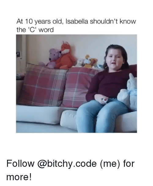 isabella: At 10 years old, Isabella shouldn't know  the 'C' word Follow @bitchy.code (me) for more!