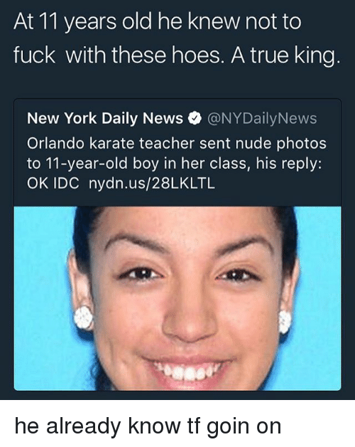 Senting: At 11 years old he knew not to  fuck with these hoes. A true king  New York Daily News。@NYDailyNews  Orlando karate teacher sent nude photos  to 11-year-old boy in her class, his reply:  OK IDC nydn.us/28LKLTL he already know tf goin on