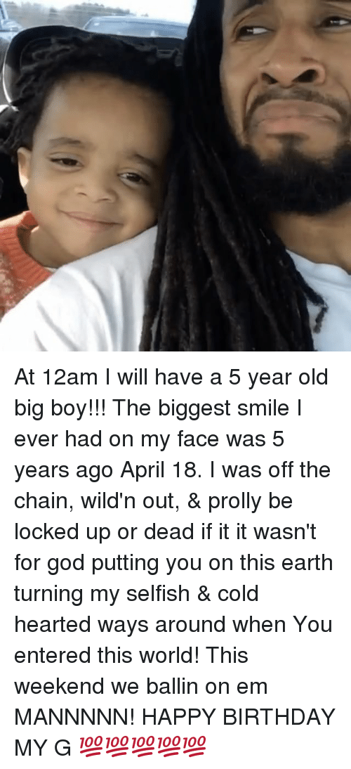 Birthday, God, and Memes: At 12am I will have a 5 year old big boy!!! The biggest smile I ever had on my face was 5 years ago April 18. I was off the chain, wild'n out, & prolly be locked up or dead if it it wasn't for god putting you on this earth turning my selfish & cold hearted ways around when You entered this world! This weekend we ballin on em MANNNNN! HAPPY BIRTHDAY MY G 💯💯💯💯💯
