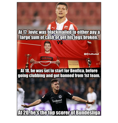 Clubbing: At 17, Jovic was blackmailed to either pay a  arge sum of cash orget hislegs broken.  VS  fOTrollFootball  adidas  At 18, he was set to start for Benfica, before  going clubbing and got banned from 1st team.  indeed  Jobs finden  At20, he's the top scorer of Bundesliga