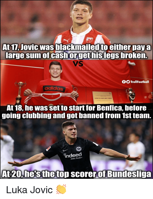 Clubbing: At 17, Jovic was blackmailed to either paya  large sum of cashorget hislegs broken.  VS  OO TrollFootball  adidas  At 18, he was set to start for Benfica, before  going clubbing and got banned from 1st team.  indeed  Jobs finden  At 20.he'sthetop scorerof Bundesliga Luka Jovic 👏