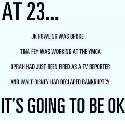 Memes, 🤖, and Jk Rowling: AT 23  JK ROWLING WAS BROKE  TINA FEY WAS WORKING AT THE YMCA  OPRAH HAD JUST BEEN FIRED AS A TV REPORTER  AND WALT DISNEY HAD DECLARED BANKRUPTCY  IT'S GOING TO BE OK