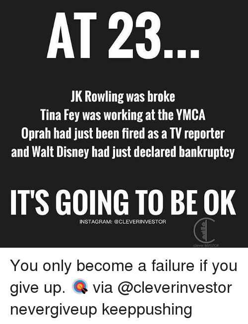 Disney, Memes, and Bankruptcy: AT 23  JK Rowling was broke  Tina Fey was working at the YMCA  Oprah had just been fired as a TV reporter  and Walt Disney had just declared bankruptcy  IT'S GOING TO BE OK  INSTAGRAM: @CLEVERINVESTOR You only become a failure if you give up. 🎯 via @cleverinvestor nevergiveup keeppushing