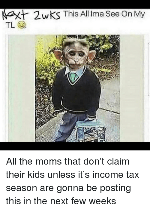 The Moms: at  2wKS This All Irma See On My All the moms that don't claim their kids unless it's income tax season are gonna be posting this in the next few weeks