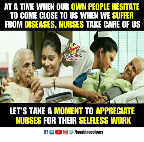 Work, Appreciate, and Time: AT A TIME WHEN OUR OWN PEOPLE HESITATE  TO COME CLOSE TO US WHEN WE SUFFER  FROM DISEASES, NURSES TAKE CARE OF US  LAUGHING  LET'S TAKE A MOMENT TO APPRECIATE  NURSES FOR THEIR SELFLESS WORK
