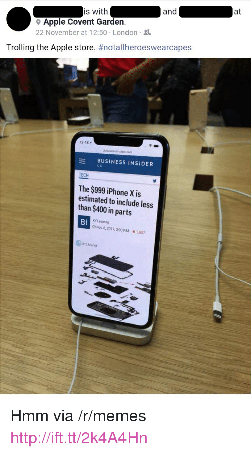 """Apple Store: at  and  is with  9 Apple Covent Garden  22 November at 12:50 London  Trolling the Apple store. #notallheroeswearcapes  12:48  com  -BUSINESS INSIDER  UK  TECH  The $999 iPhone X is  estimated to include less  than $400 in parts  BI  Kif Leswing  O Nov 8, 2017.303 PM A1087  HS Markut <p>Hmm via /r/memes <a href=""""http://ift.tt/2k4A4Hn"""">http://ift.tt/2k4A4Hn</a></p>"""