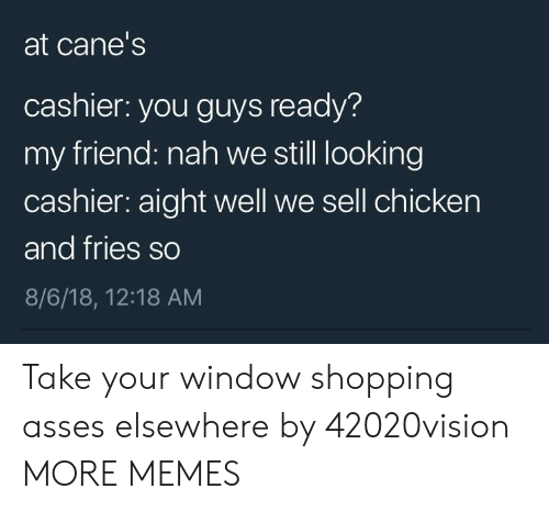 Dank, Memes, and Shopping: at cane's  cashier: you guys ready?  my friend: nah we still looking  cashier: aight well we sell chicken  and fries so  8/6/18, 12:18 AM Take your window shopping asses elsewhere by 42020vision MORE MEMES