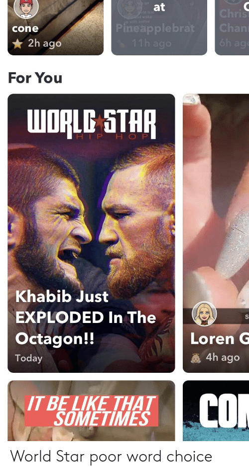 Be Like, Star, and Today: at  cone  Pineapplebrat Chan  2h ago  For You  HIP H O P  Khabib Just  EXPLODED In The  Octagon!!  Loren G  4h ago  Today  IT BE LIKE THAT  SOMETIMES World Star poor word choice
