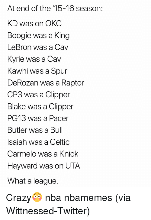 knick: At end of the '15-16 season:  KD was on OKC  Boogie was a King  LeBron was a Cav  Kvrie was a Cav  Kawhi was a Spur  DeRozan was a Raptor  CP3 was a Clipper  Blake was a Clipper  PG13 was a Pacer  Butler was a Bul  Isaiah was a Celtic  Carmelo was a Knick  Hayward was on UTA  What a league Crazy😳 nba nbamemes (via Wittnessed-Twitter)