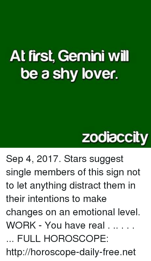 Distracte: At first, Gemini wil  be a shy lover.  zodiaccity Sep 4, 2017. Stars suggest single members of this sign not to let anything distract them in their intentions to make changes on an emotional level. WORK - You have real . .. . . . ... FULL HOROSCOPE:  http://horoscope-daily-free.net