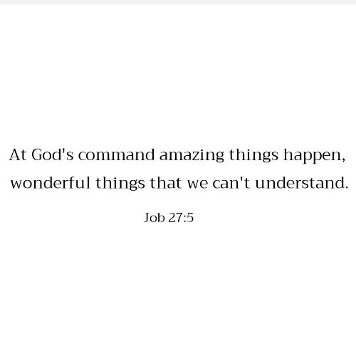 Amazing, Job, and Gods: At God's command amazing things happen,  wonderful things that we can't understand.  Job 27:5