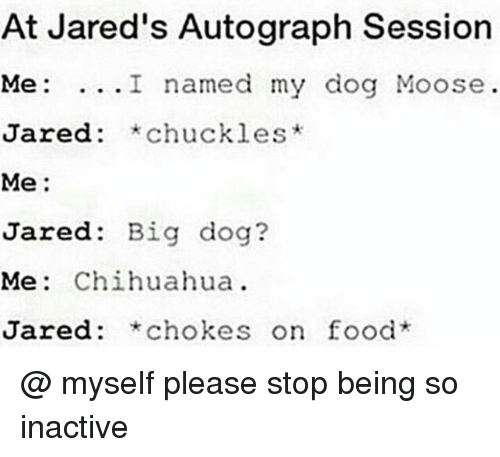 jareds: At Jared's Autograph Session  Me: ...I named my dog Moose  Jared: *chuckles*  Me:  Jared: Big dog?  Me: Chihuahua  Jared: *chokes on food @ myself please stop being so inactive