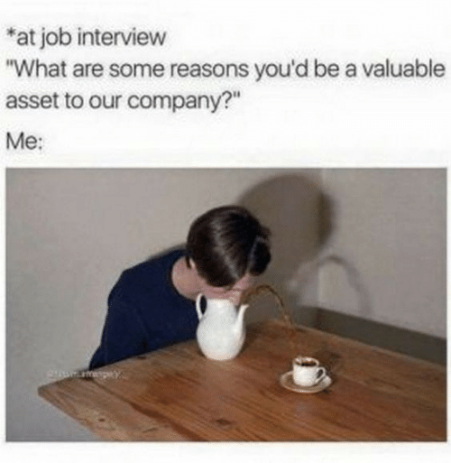 """Job Interview, Job, and Company: *at job interview  """"What are some reasons you'd be a valuable  asset to our company?""""  Me:"""