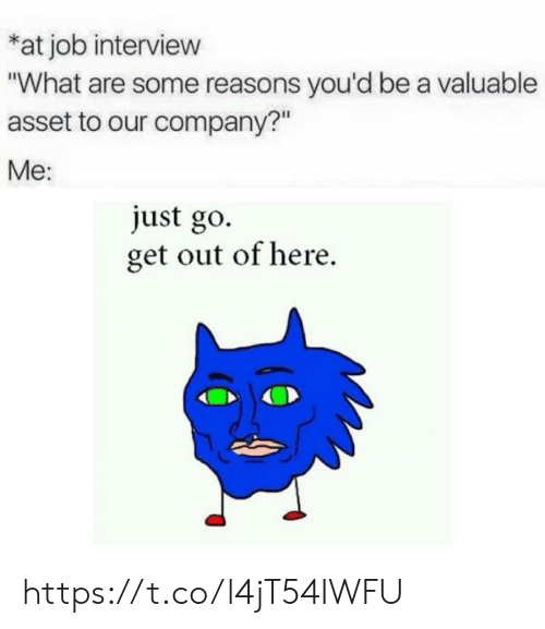 "get-out-of-here: at job interview  ""What are some reasons you'd be a valuable  asset to our company?""  Me:  just go.  get out of here https://t.co/l4jT54IWFU"