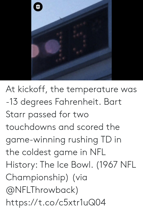 Bart: At kickoff, the temperature was -13 degrees Fahrenheit.  Bart Starr passed for two touchdowns and scored the game-winning rushing TD in the coldest game in NFL History: The Ice Bowl. (1967 NFL Championship)  (via @NFLThrowback) https://t.co/c5xtr1uQ04