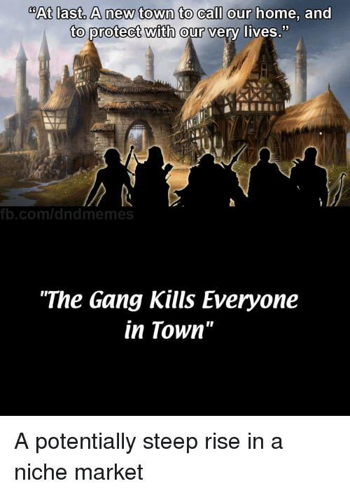 "Dungeons and Dragons: @At last, A new town to call our  home, and  to protect with  52  our very lives  b.com/dndmemes  ""The Gang Kills Everyone  in Town"" A potentially steep rise in a niche market"