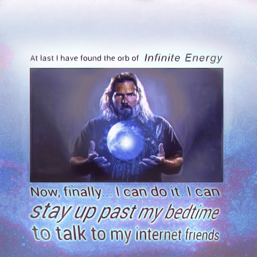 Energy, Friends, and Internet: At last I have found the orb of Infinite Energy  Now, finally. I can do it I can  stay up past my bedtime  to talk to my internet friends