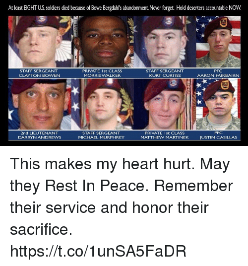 staff sergeant: At least EIGHT U.S. soldiers died because of Bowe Bergdahl's abandonment.Never forget. Hold deserters accountable NOW.  STAFF SERGEANT  CLAYTON BOWEN  PRIVATE Ist CLASS  MORRIS WALKER  STAFF SERGEANT  KURT CURTISS  PFC  AARON FAIRBAIRN  PFC  2nd LIEUTENANT  DARRYNANDREWS  STAFF SERGEANT  MICHAEL MURPHREY  PRIVATE Ist CLASS  MATTHEW MARTINEK  JUSTIN CASILLAS This makes my heart hurt. May they Rest In Peace. Remember their service and honor their sacrifice. https://t.co/1unSA5FaDR