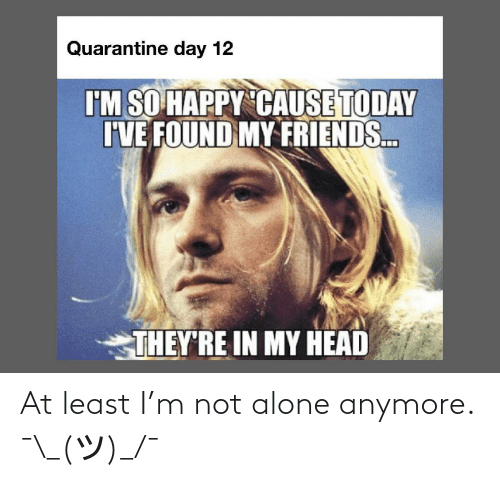 Not Alone: At least I'm not alone anymore. ¯\_(ツ)_/¯