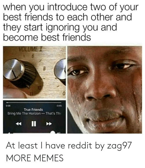 reddit: At least I have reddit by zag97 MORE MEMES