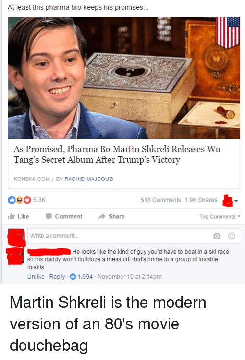 Shkreli: At least this pharma bro keeps his promises...  As Promised, Pharma Bo Martin Shkreli Releases Wu-  Tang's Secret Album After Trump's Victory  KONBINI.COM  BY RACHID MAJDOUB  518 Comments 1.9K Shares  Like Comment  Share  Top Comments  Write a comment...  He looks like the kind of guy you'd have to beat in a ski race  so his daddy won't bulldoze a messhall thats home to a group of lovable  misfits  Unlike Reply -O November 10 at 2:14pm  1,694 Martin Shkreli is the modern version of an 80's movie douchebag