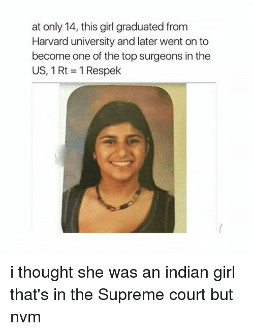 Supremeness: at only 14, this girl graduated from  Harvard university and later went onto  become one of the top surgeons in the  US, 1 Rt 1 Respek i thought she was an indian girl that's in the Supreme court but nvm