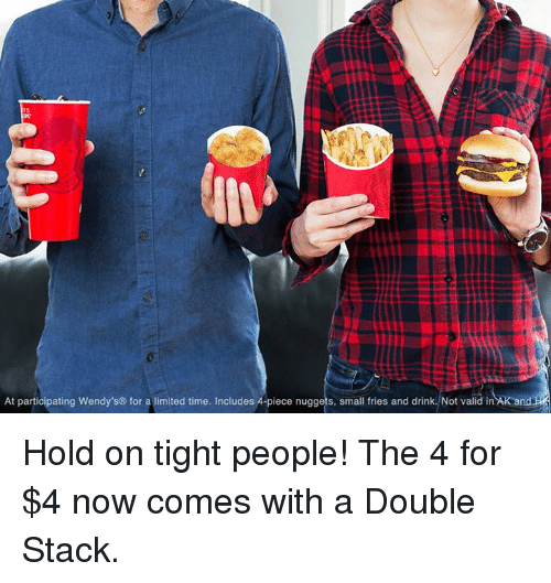 Wendies: At participating Wendy's for a limited time. Includes A piece nuggets, small fries and drink. Not valid in AK and Hold on tight people! The 4 for $4 now comes with a Double Stack.