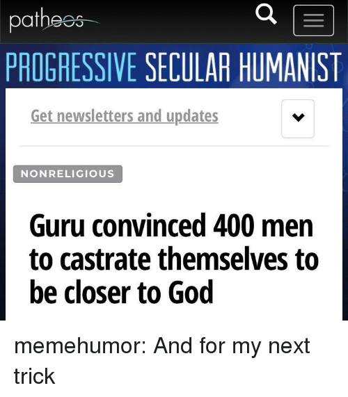 guru: at  PROGRESSIVE SECULAR HUMANIST  Get newsletters and updates  NONRELIGIOUS  Guru convinced 400 men  to castrate themselves to  be closer to God memehumor:  And for my next trick