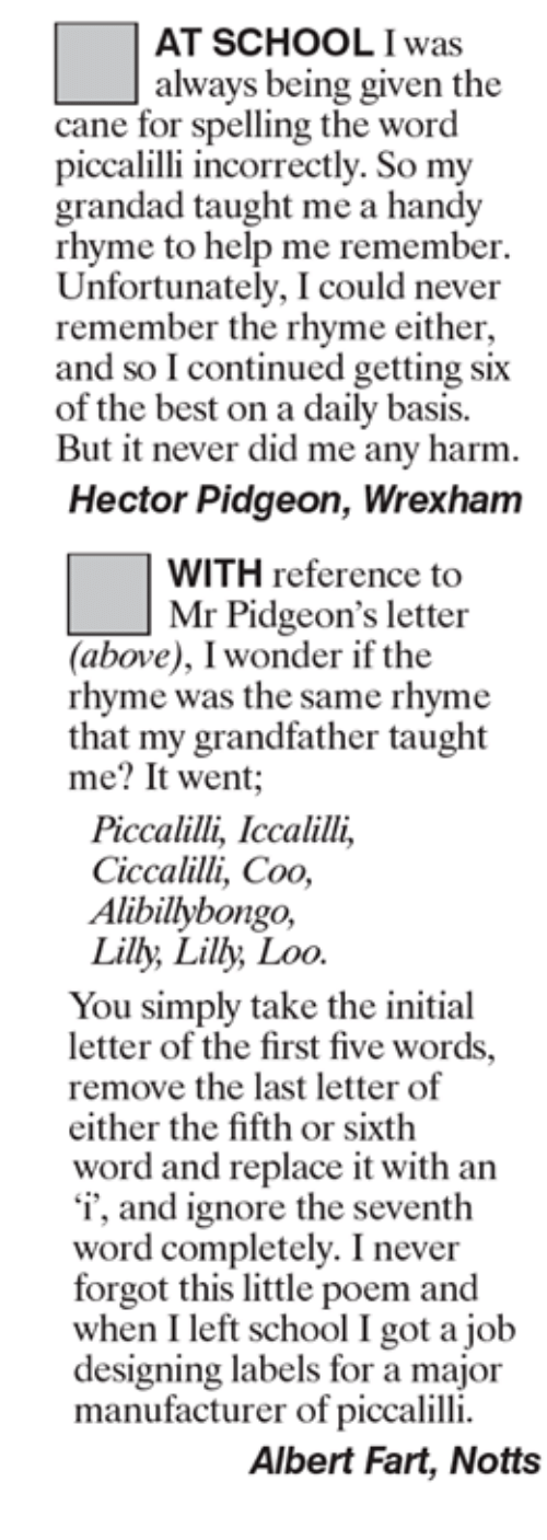 Initialism: AT SCHOOL was  always being given the  cane for spelling the word  piccalilli incorrectly. So my  grandad taught me a handy  rhyme to help me remember.  Unfortunately, I could never  remember the rhyme either,  and so Icontinued getting six  of the best on a daily basis.  But it never did me any harm.  Hector Pidgeon, Wrexham  WITH reference to  Mr Pidgeon's letter  (above), I wonder if the  rhyme was the same rhyme  that my grandfather taught  me? It went  Piccalilli, Iccalilli,  Ciccalilli, Coo,  Alibillybongo,  Lilly, Lilly Loo  You simply take the initial  letter of the first five words.  remove the last letter of  either the fifth or sixth  word and replace it with an  'i', and ignore the seventh  word completely. I never  forgot this little poem and  when I left school I got a job  designing labels for a major  manufacturer of piccalilli.  Albert Fart, Notts
