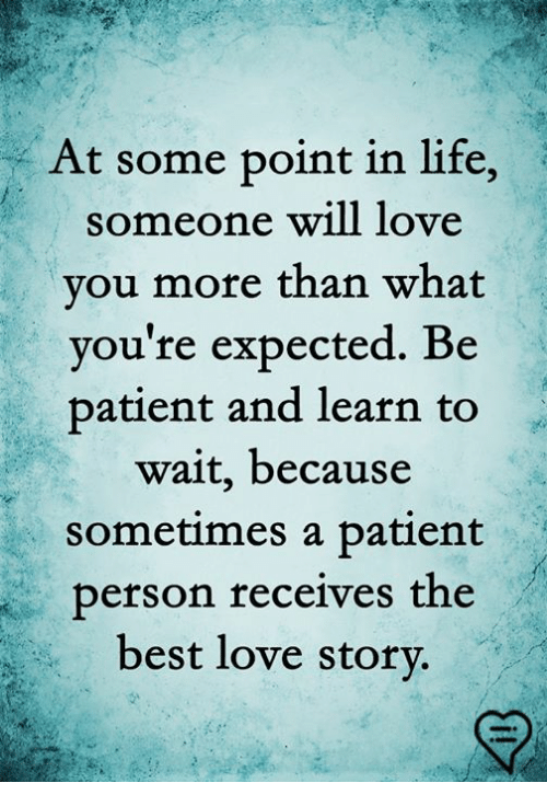 Life, Love, and Memes: At some point in life,  someone will love  vou more than what  vou're expected. Be  patient and learn to  wait, because  sometimes a patient  person receives the  best love storv.