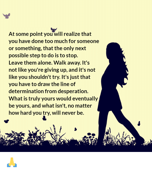 Being Alone, Too Much, and What Is: At some point you will realize that  you have done too much for someone  or something, that the only next  possible step to do is to stop.  Leave them alone. Walk away. It's  not like you're giving up, and it's not  like you shouldn't try. It's just that  you have to draw the line of  determination from desperation.  What is truly yours would eventually  be yours, and what isn't, no matter  how hard you try, will never be. 🙏
