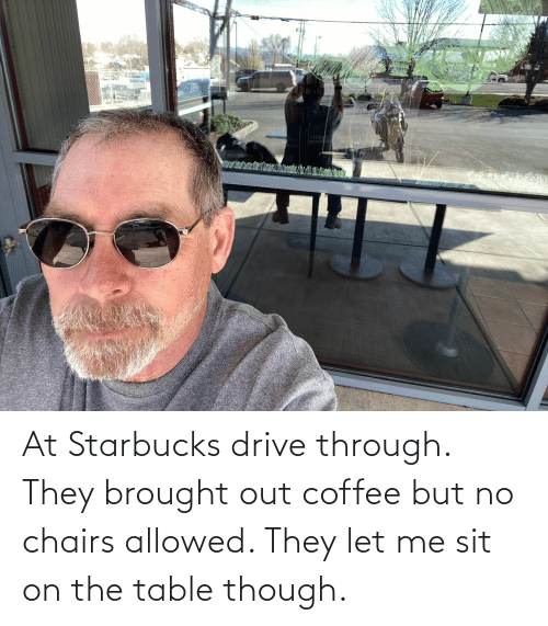 On The Table: At Starbucks drive through. They brought out coffee but no chairs allowed. They let me sit on the table though.