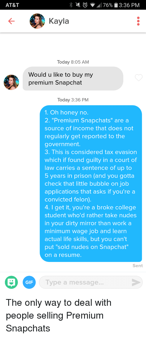 "College, Gif, and Life: AT&T  0  .11 76%  3:36 PM  Kayla  Today 8:05 AM  Would u like to buy my  premium Snapchat  Today 3:36 PM  1. Oh honey no  2. ""Premium Snapchats"" are a  source of income that does not  regularly get reported to the  government  3. This is considered tax evasion  which if found guilty in a court of  law carries a sentence of up to  5 years in prison (and you gotta  check that little bubble on job  applications that asks if you're a  convicted felon)  4. I get it, you're a broke college  student whod rather take nudes  in your dirty mirror than work a  minimum wage job and learn  actual life skills, but you can't  put ""sold nudes on Snapchat  on a resume  Sent  GIF  ype a message. The only way to deal with people selling Premium Snapchats"