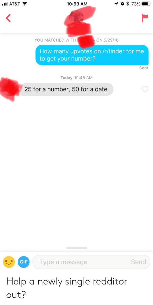 Get Your Number: AT&T  10:53 AM  YOU MATCHED WITH  ON 5/29/18  How many upvotes on /r/tinder for me  to get your number?  Sent  Today 10:45 AM  25 for a number, 50 for a date.  GIF  Type a message  Send Help a newly single redditor out?