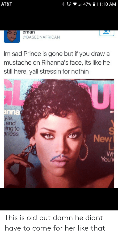 mustache: AT&T  11:10 AM  47%  eman  @BASEDNAFRICAN  Im sad Prince is gone but if you draw a  mustache on Rihanna's face, its like he  still here, yall stressin for nothin  anna  yle,  and  ing to  arless  NO  New  WH  YOUV This is old but damn he didnt have to come for her like that