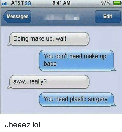 Aww, Funny, and Lol: AT&T 3G  9:41 AM  9700  Messages  Edit  Doing make up, wait  You don't need make up  babe  aww. really?  You need plastic surgery Jheeez lol