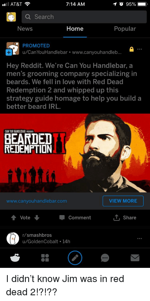 Beard, Love, and News: AT&T  7:14 AM  O 95%  Q Search  News  Home  Popular  PROMOTED  u/Can YouHandlebar www.canyouhandleb..  Hey Reddit. We're Can You Handlebar, a  men's grooming company specializing in  beards. We fell in love with Red Dead  Redemption 2 and whipped up this  strategy guide homage to help you build a  better beard IRL  CAN YOU HANDLEBAR PRESENT  BEARDED  REDEMPTION  www.canyouhandlebar.com  VIEW MORE  Vote  Comment  T Share  r/smashbros  u/GoldenCobalt 14h